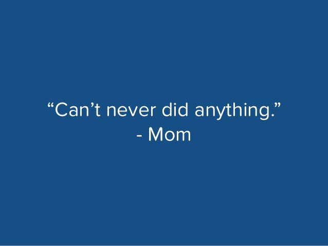 """""""Can't never did anything.""""  - Mom"""