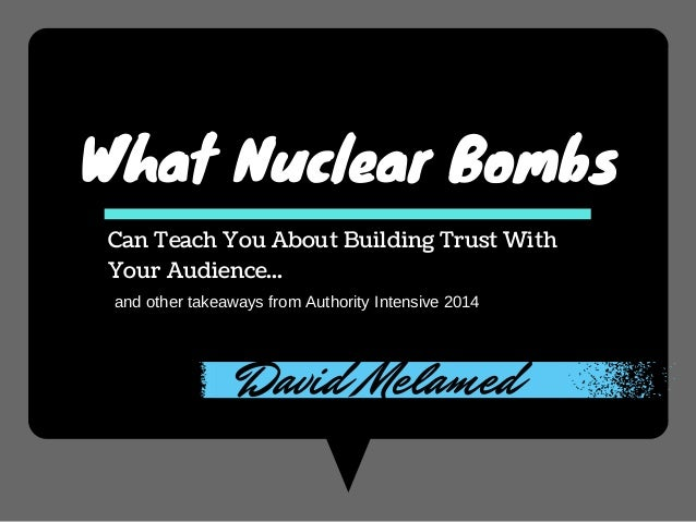 What Nuclear Bombs Can Teach You About Building Trust With Your Audience... and other takeaways from Authority Intensive 2...