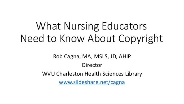What Nursing Educators Need to Know About Copyright Rob Cagna, MA, MSLS, JD, AHIP Director WVU Charleston Health Sciences ...