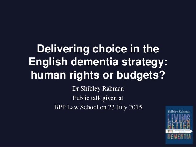 Delivering choice in the English dementia strategy: human rights or budgets? Dr Shibley Rahman Public talk given at BPP La...