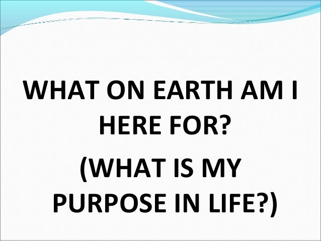 WHAT ON EARTH AM I HERE FOR? (WHAT IS MY PURPOSE IN LIFE?)
