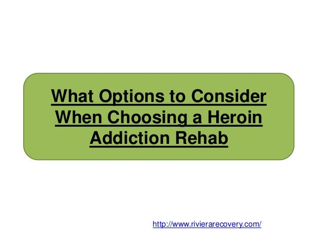 What Options to Consider When Choosing a Heroin Addiction Rehab http://www.rivierarecovery.com/