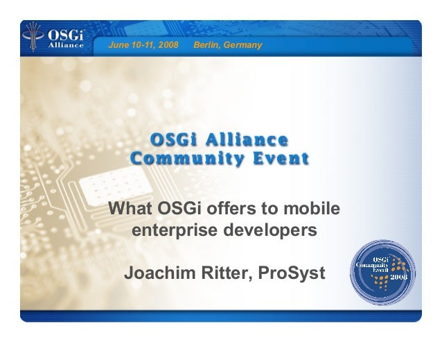 June 10-11, 2008 Berlin, Germany What OSGi offers to mobile enterprise developers Joachim Ritter, ProSyst
