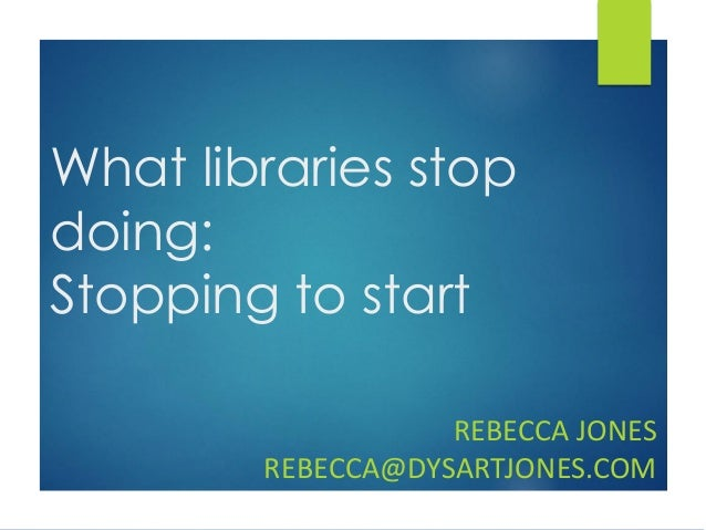 What libraries stop doing: Stopping to start REBECCA JONES REBECCA@DYSARTJONES.COM