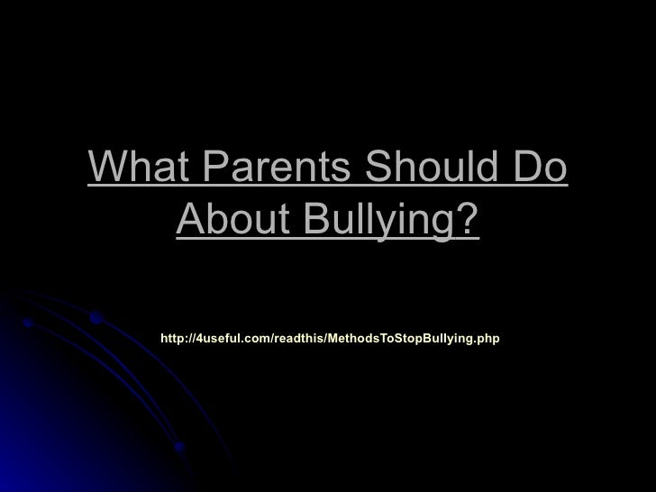 What Parents Should Do   About Bullying?   http://4useful.com/readthis/MethodsToStopBullying.php