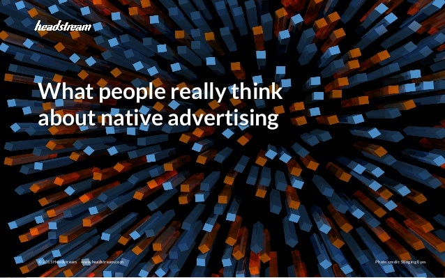 Native Advertising © 2015 Headstream © 2015 Headstream www.headstream.com Photo credit: Stinging Eyes What people really t...