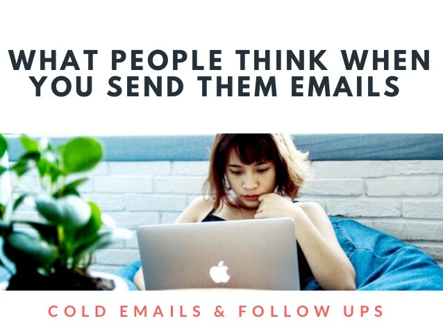 WHAT PEOPLE THINK WHEN YOU SEND THEM EMAILS  C O L D E M A I L S & F O L L O W U P S