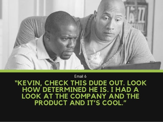 """Email 6 """"KEVIN, CHECK THIS DUDE OUT. LOOK HOW DETERMINED HE IS. I HAD A LOOK AT THE COMPANY AND THE PRODUCT AND IT'S COOL."""""""