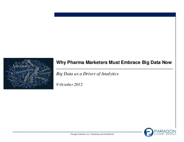 Why Pharma Marketers Must Embrace Big Data NowBig Data as a Driver of Analytics9 October 2012       Paragon Solutions, Inc...