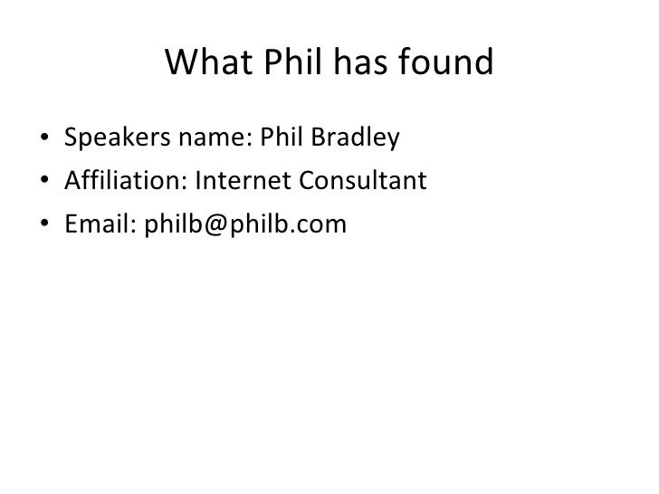 What Phil has found <ul><li>Speakers name: Phil Bradley </li></ul><ul><li>Affiliation: Internet Consultant </li></ul><ul><...
