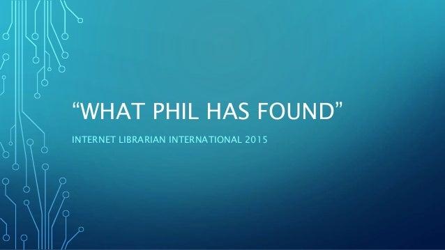 """WHAT PHIL HAS FOUND"" INTERNET LIBRARIAN INTERNATIONAL 2015"