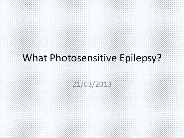 What Photosensitive Epilepsy?          21/03/2013