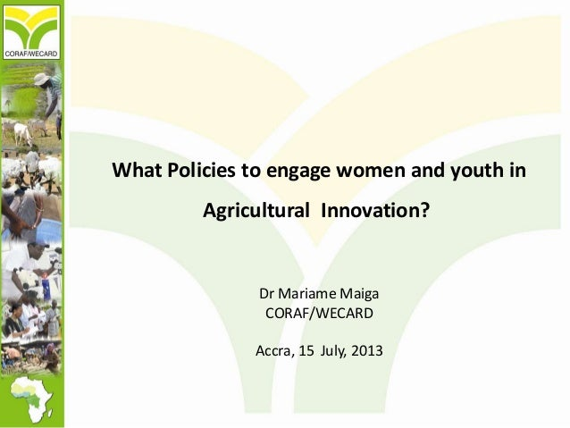 What Policies to engage women and youth in Agricultural Innovation? Dr Mariame Maiga CORAF/WECARD Accra, 15 July, 2013