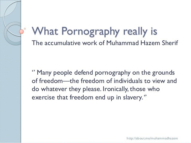What Pornography really isThe accumulative work of Muhammad Hazem Sherif'' Many people defend pornography on the groundsof...