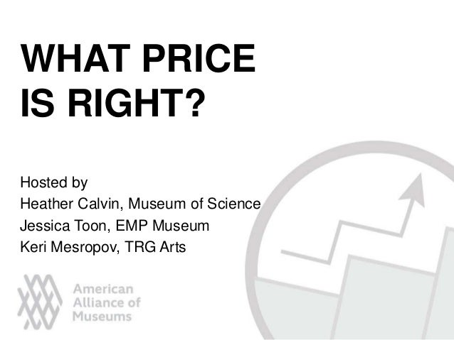 Hosted by Heather Calvin, Museum of Science Jessica Toon, EMP Museum Keri Mesropov, TRG Arts WHAT PRICE IS RIGHT?