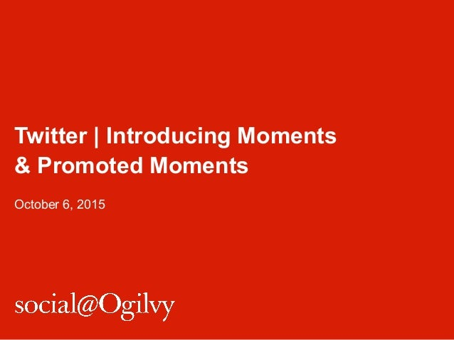 Twitter | Introducing Moments & Promoted Moments October 6, 2015