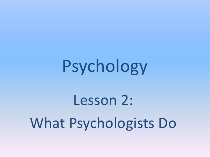 Psychology      Lesson 2:What Psychologists Do