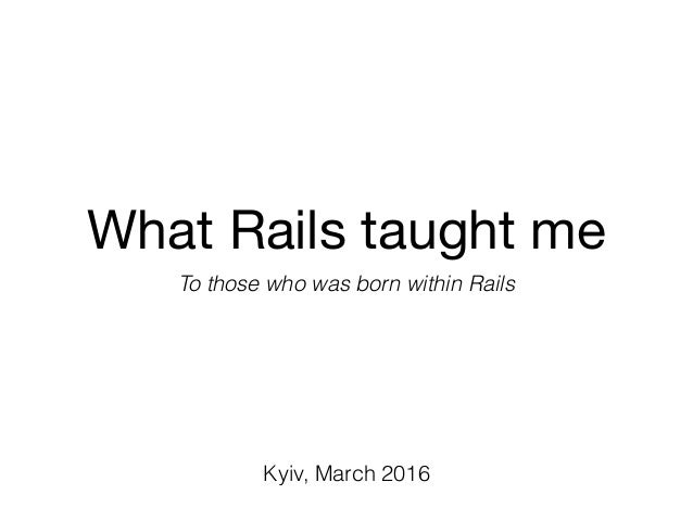What Rails taught me To those who was born within Rails Kyiv, March 2016