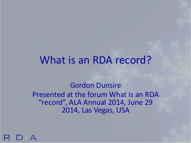 "What is an RDA record? Gordon Dunsire Presented at the forum What is an RDA ""record"", ALA Annual 2014, June 29 2014, Las V..."