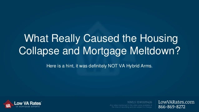 What Really Caused the Housing  Collapse and Mortgage Meltdown?  Here is a hint, it was definitely NOT VA Hybrid Arms.