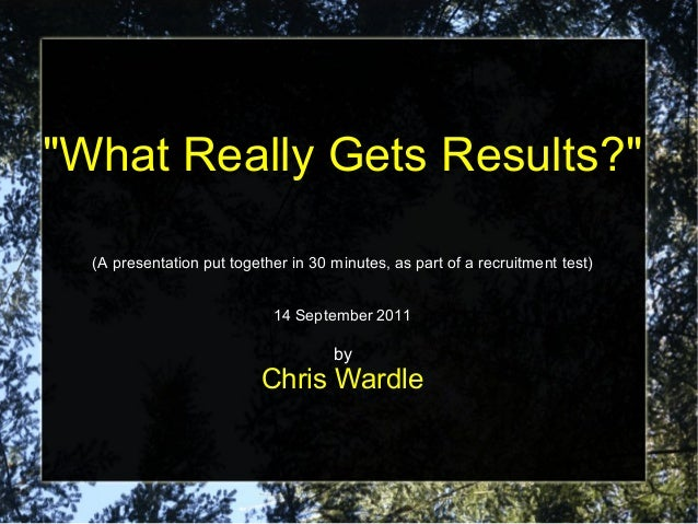 """What Really Gets Results?"" (A presentation put together in 30 minutes, as part of a recruitment test) 14 September 2011 b..."