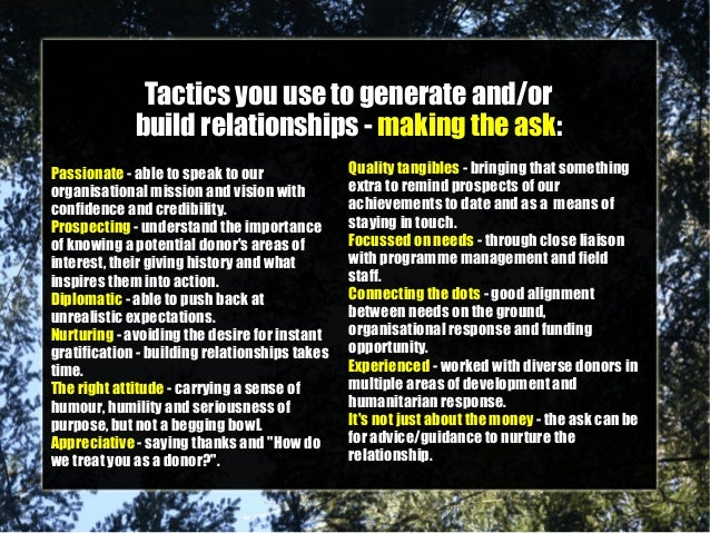 Tactics you use to generate and/or build relationships - making the ask: Passionate - able to speak to our organisational ...