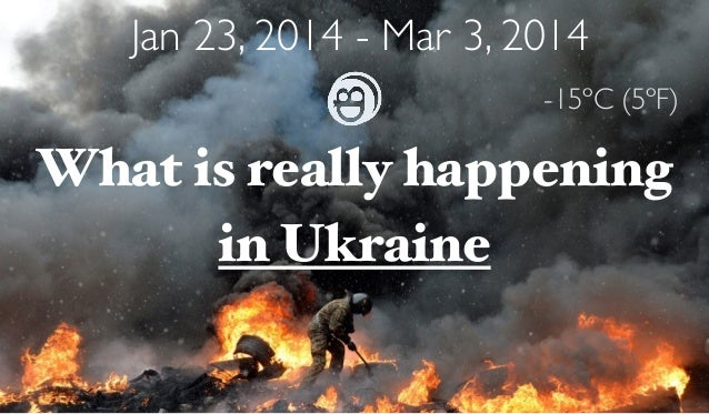 Jan 23, 2014 - Mar 3, 2014  What is really happening  in Ukraine  -15ºC (5ºF)
