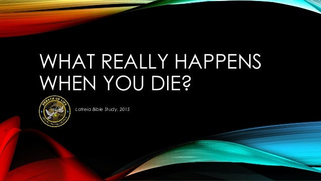 WHAT REALLY HAPPENS WHEN YOU DIE? Latreia Bible Study, 2015