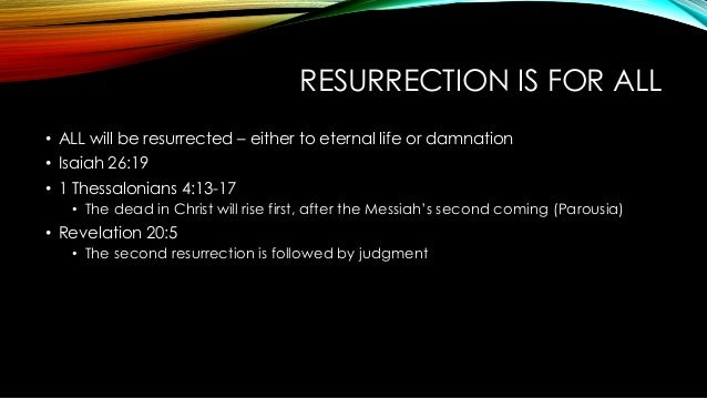 RESURRECTION IS FOR ALL • ALL will be resurrected – either to eternal life or damnation • Isaiah 26:19 • 1 Thessalonians 4...
