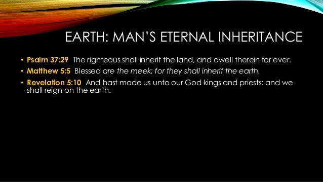 EARTH: MAN'S ETERNAL INHERITANCE • Psalm 37:29 The righteous shall inherit the land, and dwell therein for ever. • Matthew...