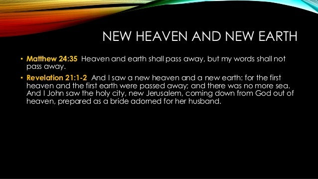 NEW HEAVEN AND NEW EARTH • Matthew 24:35 Heaven and earth shall pass away, but my words shall not pass away. • Revelation ...
