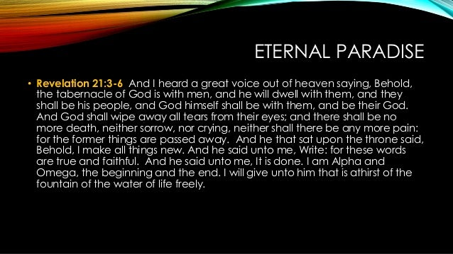 ETERNAL PARADISE • Revelation 21:3-6 And I heard a great voice out of heaven saying, Behold, the tabernacle of God is with...