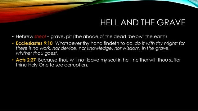 HELL AND THE GRAVE • Hebrew sheol – grave, pit (the abode of the dead 'below' the earth) • Ecclesiastes 9:10 Whatsoever th...