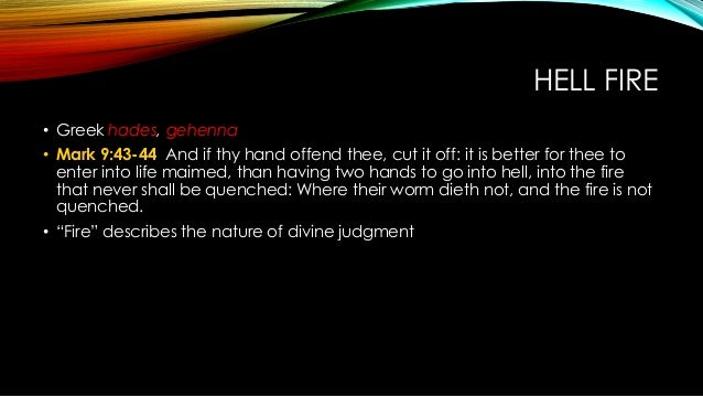 HELL FIRE • Greek hades, gehenna • Mark 9:43-44 And if thy hand offend thee, cut it off: it is better for thee to enter in...