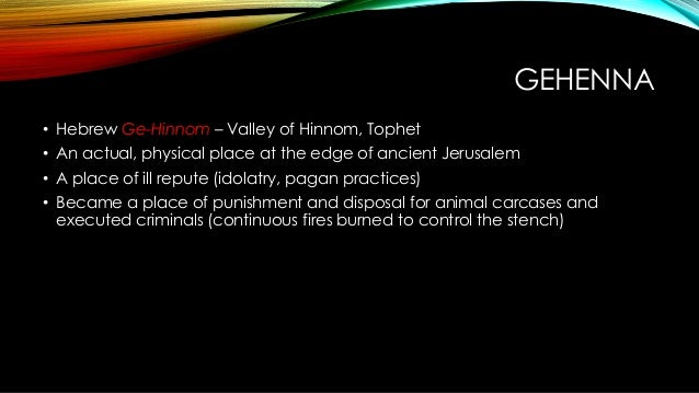 GEHENNA • Hebrew Ge-Hinnom – Valley of Hinnom, Tophet • An actual, physical place at the edge of ancient Jerusalem • A pla...
