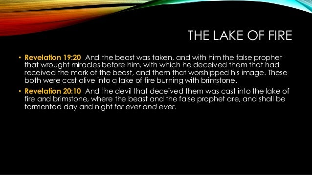THE LAKE OF FIRE • Revelation 19:20 And the beast was taken, and with him the false prophet that wrought miracles before h...