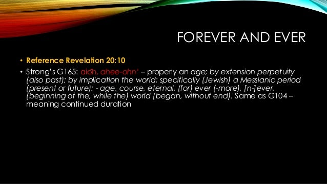 FOREVER AND EVER • Reference Revelation 20:10 • Strong's G165: aiōn, ahee-ohn' – properly an age; by extension perpetuity...