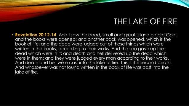THE LAKE OF FIRE • Revelation 20:12-14 And I saw the dead, small and great, stand before God; and the books were opened: a...