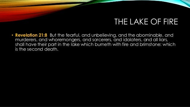 THE LAKE OF FIRE • Revelation 21:8 But the fearful, and unbelieving, and the abominable, and murderers, and whoremongers, ...