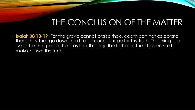 THE CONCLUSION OF THE MATTER • Isaiah 38:18-19 For the grave cannot praise thee, death can not celebrate thee: they that g...