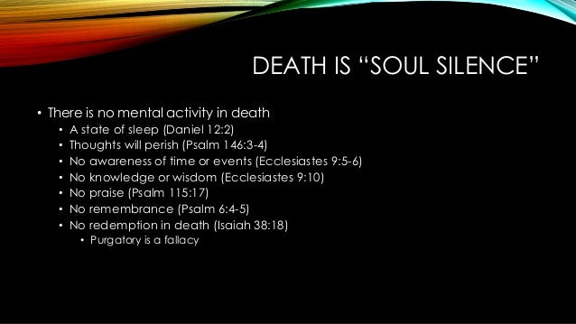 """DEATH IS """"SOUL SILENCE"""" • There is no mental activity in death • A state of sleep (Daniel 12:2) • Thoughts will perish (Ps..."""
