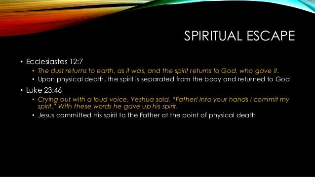 SPIRITUAL ESCAPE • Ecclesiastes 12:7 • The dust returns to earth, as it was, and the spirit returns to God, who gave it. •...