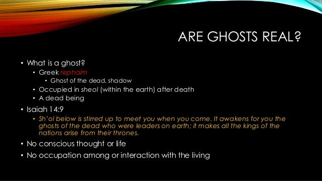 ARE GHOSTS REAL? • What is a ghost? • Greek rephaim • Ghost of the dead, shadow • Occupied in sheol (within the earth) aft...