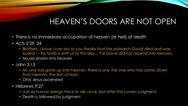 HEAVEN'S DOORS ARE NOT OPEN • There is no immediate occupation of heaven (or hell) at death • Acts 2:29, 34 • Brothers, I ...