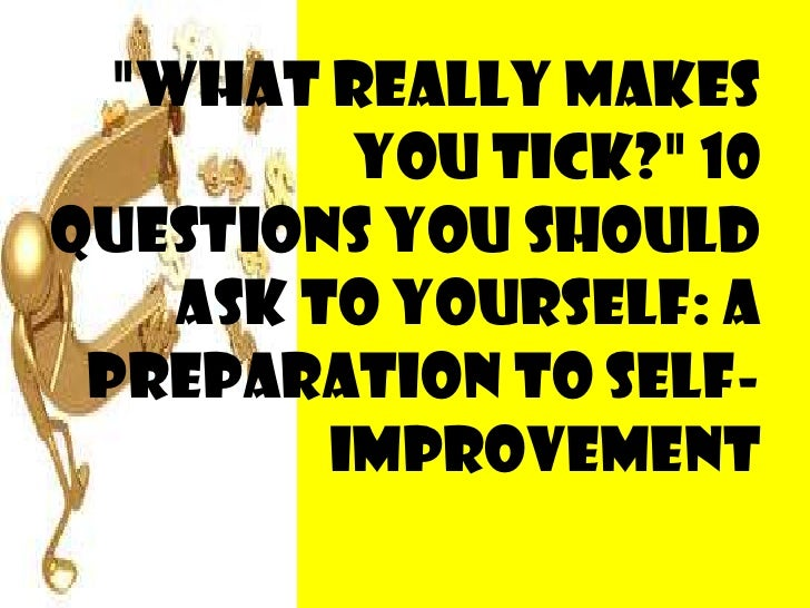 """""""What Really Makes You Tick?"""" 10 questions you should ask to yourself: a preparation to self-improvement<br />"""