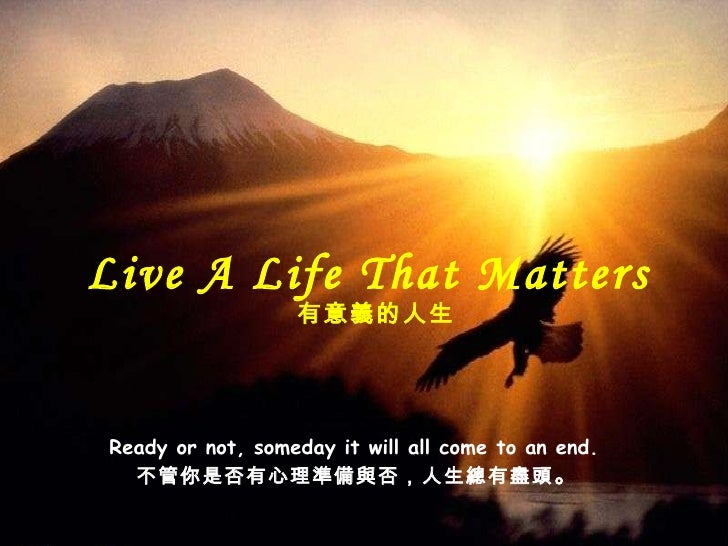 Ready or not, someday it will all come to an end.  不管你是否有心理 準備與否,人生總有盡頭 。 Live A Life That Matters  有意義的 人生
