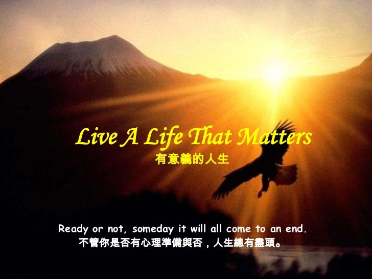 Live A Life That Matters                  有意義的人生Ready or not, someday it will all come to an end.   不管你是否有心理準備與否,人生總有盡頭。