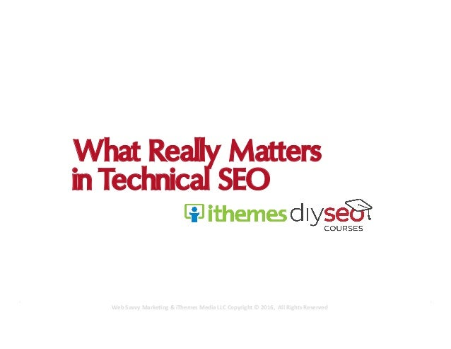 What Really Matters in Technical SEO Web	Savvy	Marke,ng	&	iThemes	Media	LLC	Copyright	©	2016,		All	Rights	Reserved