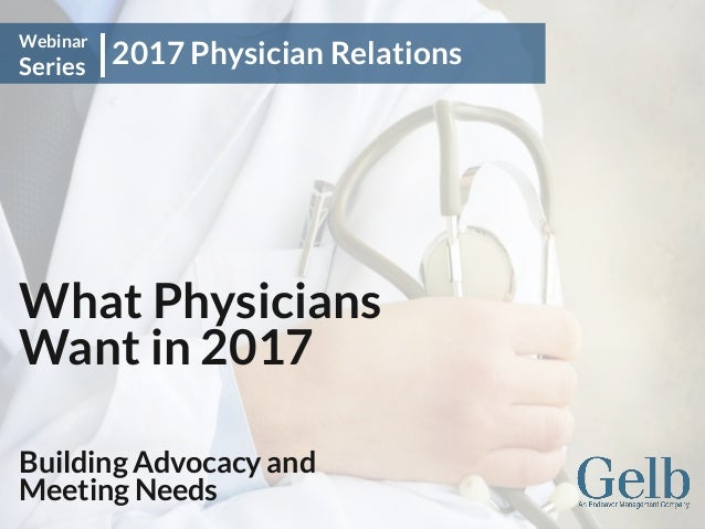 What Physicians Want in 2017 Building Advocacy and Meeting Needs 2017 Physician Relations Webinar Series