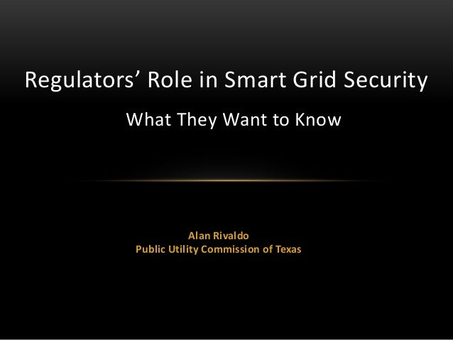 Alan Rivaldo Public Utility Commission of Texas Regulators' Role in Smart Grid Security What They Want to Know